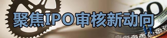 聚焦IPO审核新动向