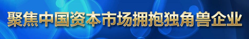 聚焦中国资本市场拥抱独角兽企业