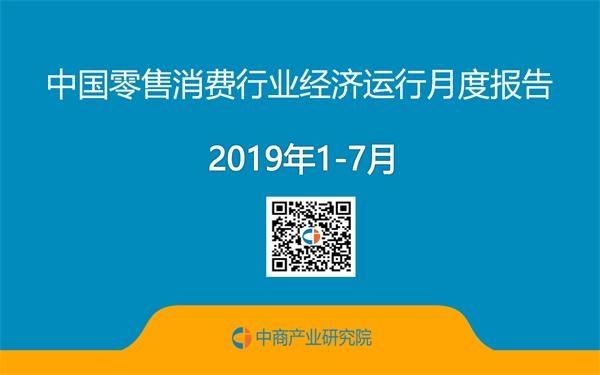 2019年1-7月中国零售消费行业经济运行月度报告(附全文)
